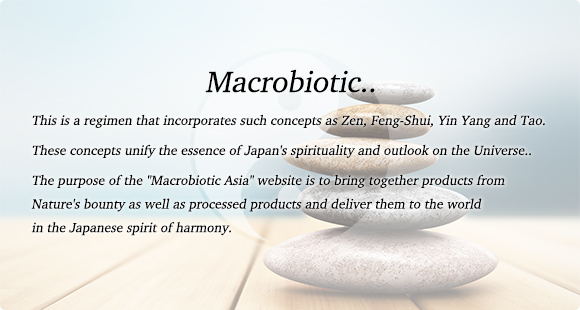 Macrobiotic.. This is a regimen that incorporates such concepts as Zen, Feng-Shui, Yin Yang and Tao. These concepts unify the essence of Japan's spirituality and outlook on the Universe..  The purpose of the Macrobiotic Asia website is to bring together products from Natures bounty as well as processed products and deliver them to the world in the Japanese spirit of harmony.