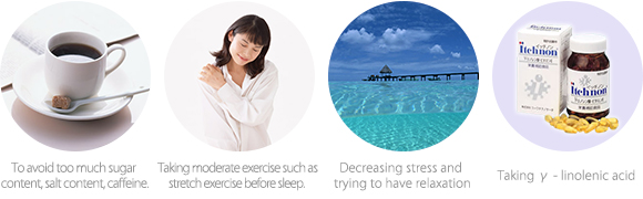 To avoid too much sugar content, salt content, caffeine.  Taking moderate exercise such as stretch exercise before sleep.  Decreasing stress and trying to have relaxation  Taking γ - linolenic acid